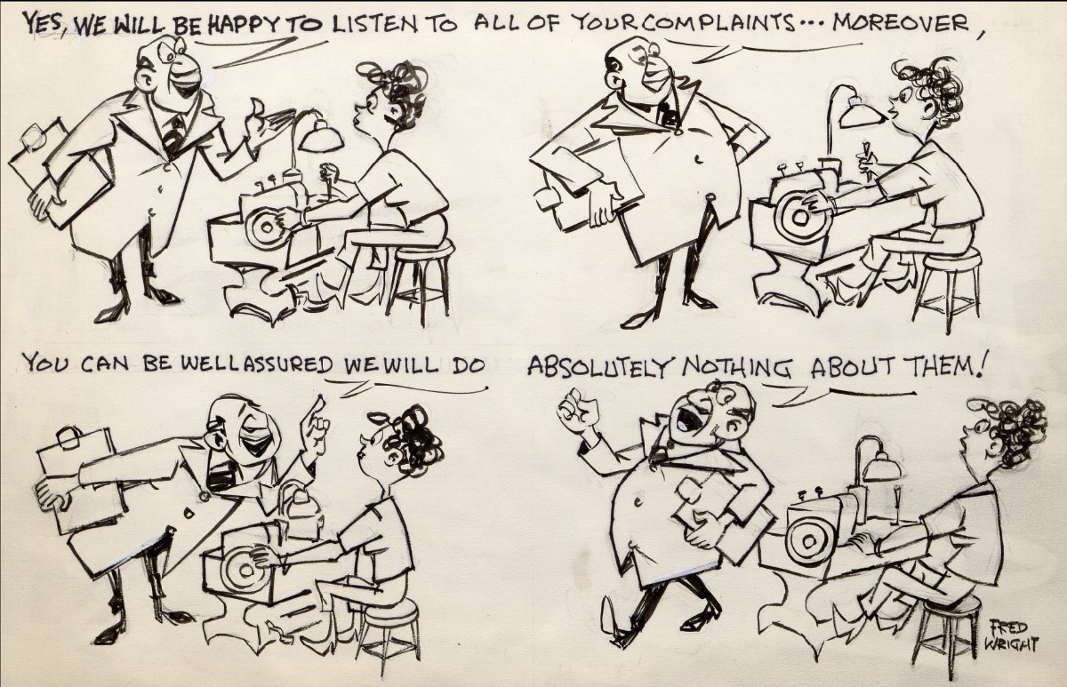 """Cartoon of a boss talking to a female worker at a machine. The boss says """"Yes, we will be happy to listen to all of your complains ... moreover, you can be well assured we will do absolutely nothing about them!"""""""