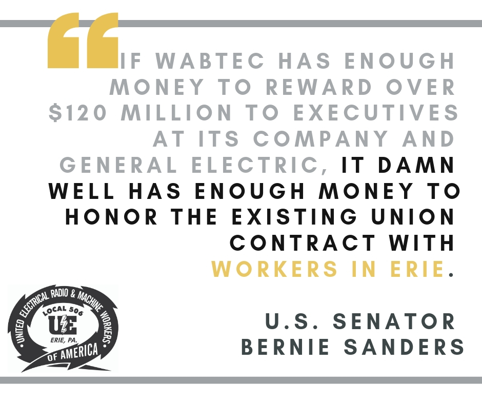 """If Wabtec has enough money to reward over $120 million to executives at its company and General Electric, it damn well has enough money to honor the existing union contract with workers in Erie."" — U.S. Senator Bernie Sanders"