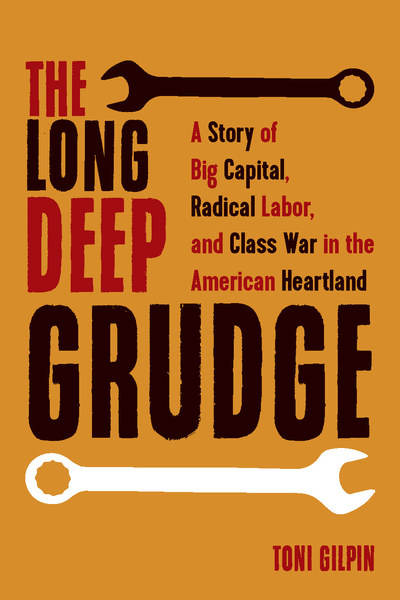 A Story of Big Capital, Radical Labor, and Class War in the American Heartland. Toni Gilpin.